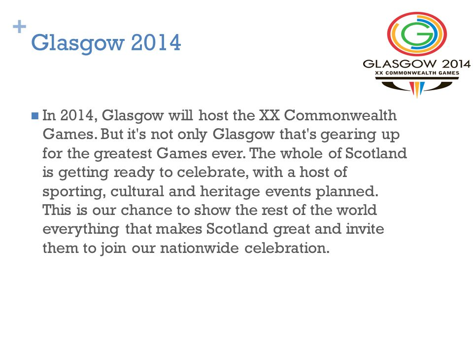 + Glasgow 2014 In 2014, Glasgow will host the XX Commonwealth Games.