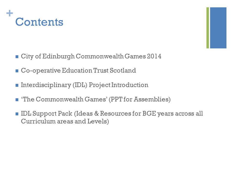 + Contents City of Edinburgh Commonwealth Games 2014 Co-operative Education Trust Scotland Interdisciplinary (IDL) Project Introduction 'The Commonwealth Games' (PPT for Assemblies) IDL Support Pack (Ideas & Resources for BGE years across all Curriculum areas and Levels)