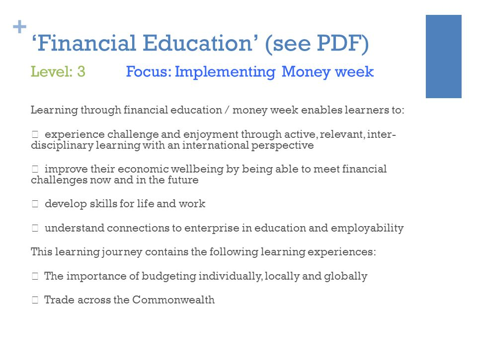 + 'Financial Education' (see PDF) Learning through financial education / money week enables learners to:  experience challenge and enjoyment through active, relevant, inter- disciplinary learning with an international perspective  improve their economic wellbeing by being able to meet financial challenges now and in the future  develop skills for life and work  understand connections to enterprise in education and employability This learning journey contains the following learning experiences:  The importance of budgeting individually, locally and globally  Trade across the Commonwealth Level: 3 Focus: Implementing Money week