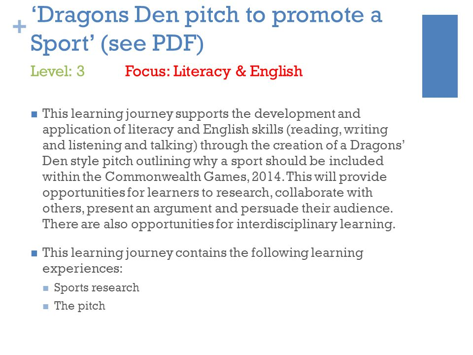 + 'Dragons Den pitch to promote a Sport' (see PDF) This learning journey supports the development and application of literacy and English skills (reading, writing and listening and talking) through the creation of a Dragons' Den style pitch outlining why a sport should be included within the Commonwealth Games, 2014.