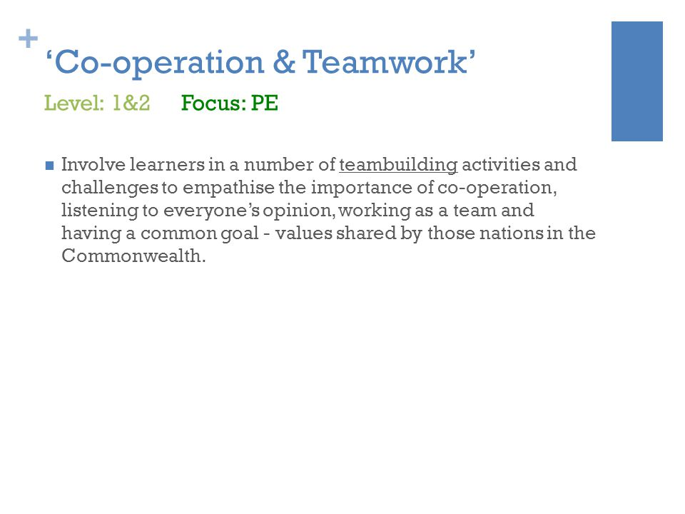 + 'Co-operation & Teamwork' Involve learners in a number of teambuilding activities and challenges to empathise the importance of co-operation, listening to everyone's opinion, working as a team and having a common goal - values shared by those nations in the Commonwealth.