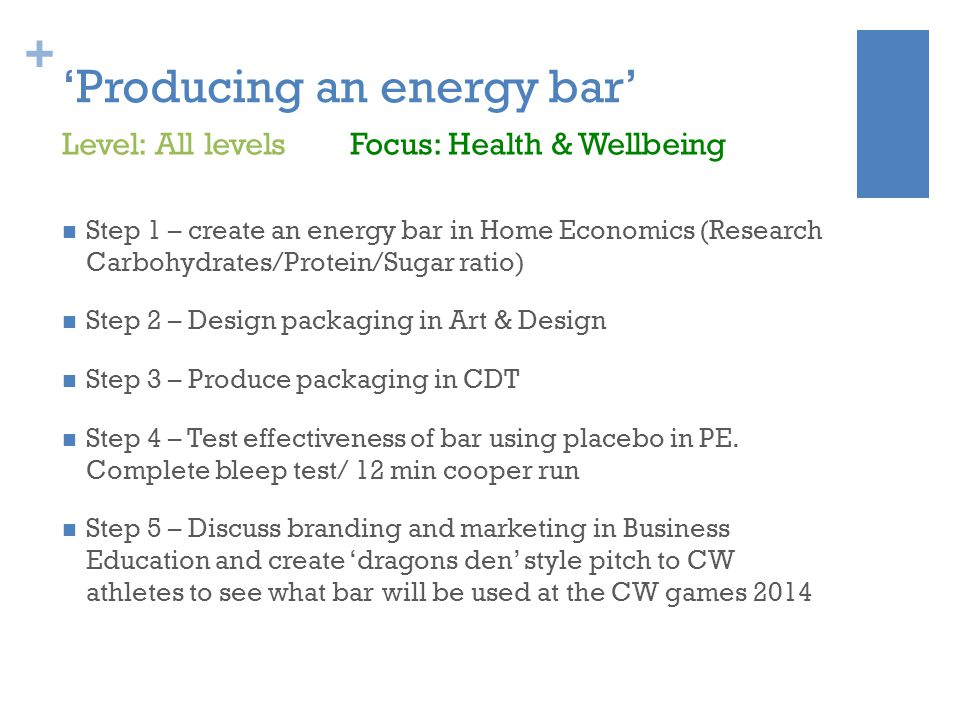 + 'Producing an energy bar' Step 1 – create an energy bar in Home Economics (Research Carbohydrates/Protein/Sugar ratio) Step 2 – Design packaging in Art & Design Step 3 – Produce packaging in CDT Step 4 – Test effectiveness of bar using placebo in PE.