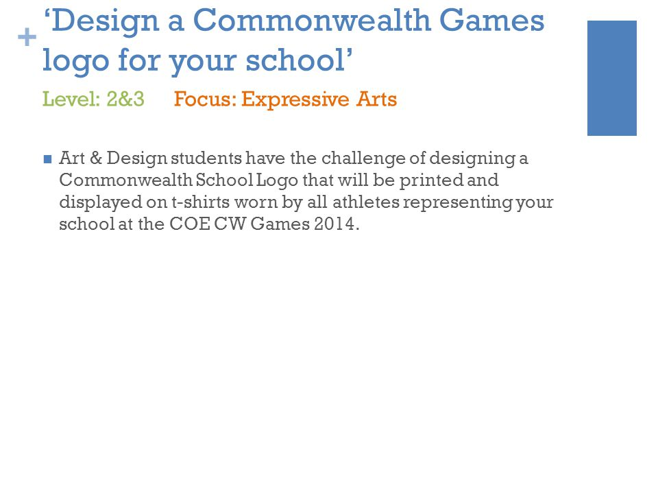 + 'Design a Commonwealth Games logo for your school' Art & Design students have the challenge of designing a Commonwealth School Logo that will be printed and displayed on t-shirts worn by all athletes representing your school at the COE CW Games 2014.