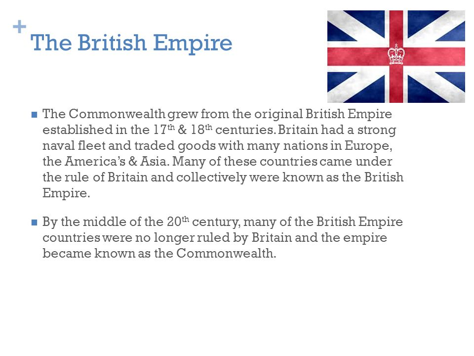 + The British Empire The Commonwealth grew from the original British Empire established in the 17 th & 18 th centuries.