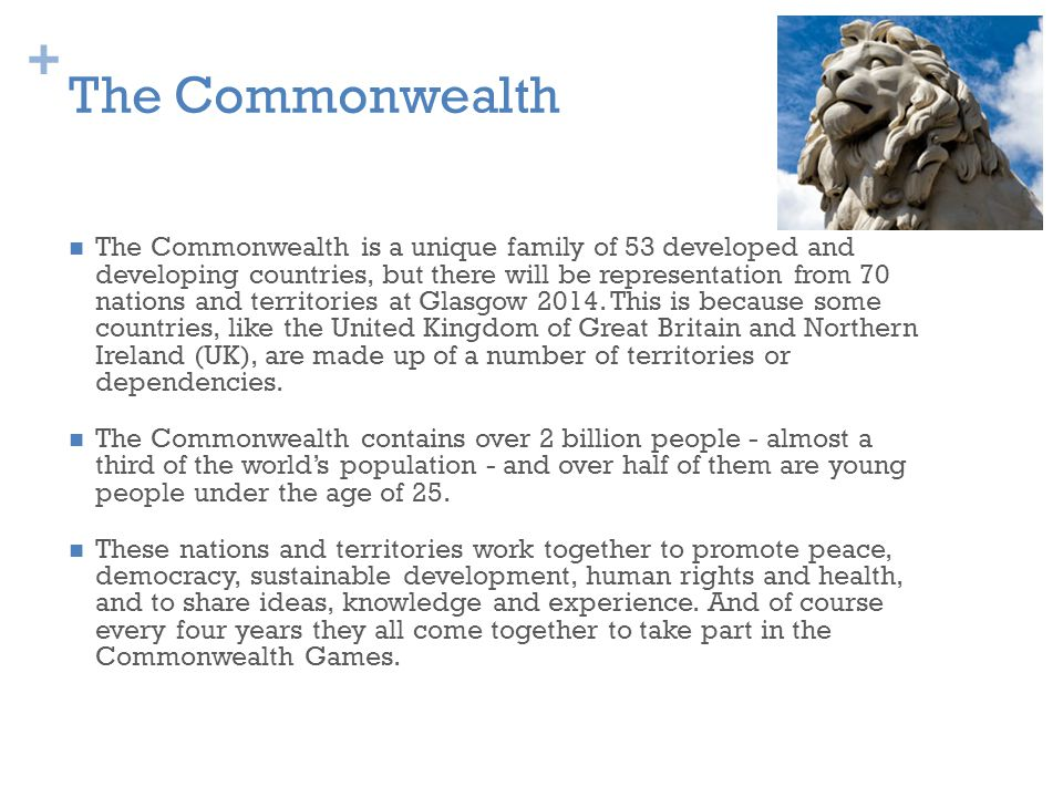 + The Commonwealth The Commonwealth is a unique family of 53 developed and developing countries, but there will be representation from 70 nations and territories at Glasgow 2014.