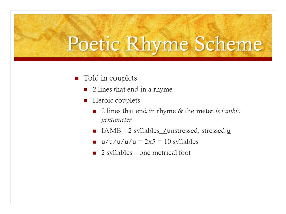 Poetic Rhyme Scheme Told in couplets 2 lines that end in a rhyme Heroic couplets 2 lines that end in rhyme & the meter is iambic pentameter IAMB – 2 syllables /unstressed, stressed u u/u/u/u/u = 2x5 = 10 syllables 2 syllables – one metrical foot