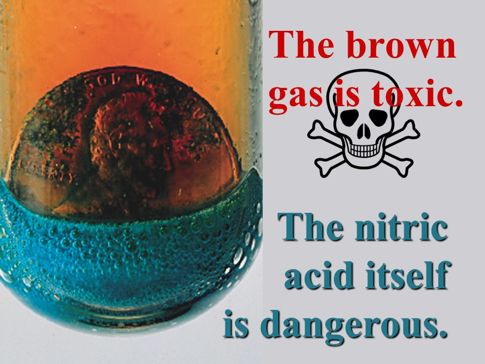 The nitric acid itself is dangerous. The brown gas is toxic.
