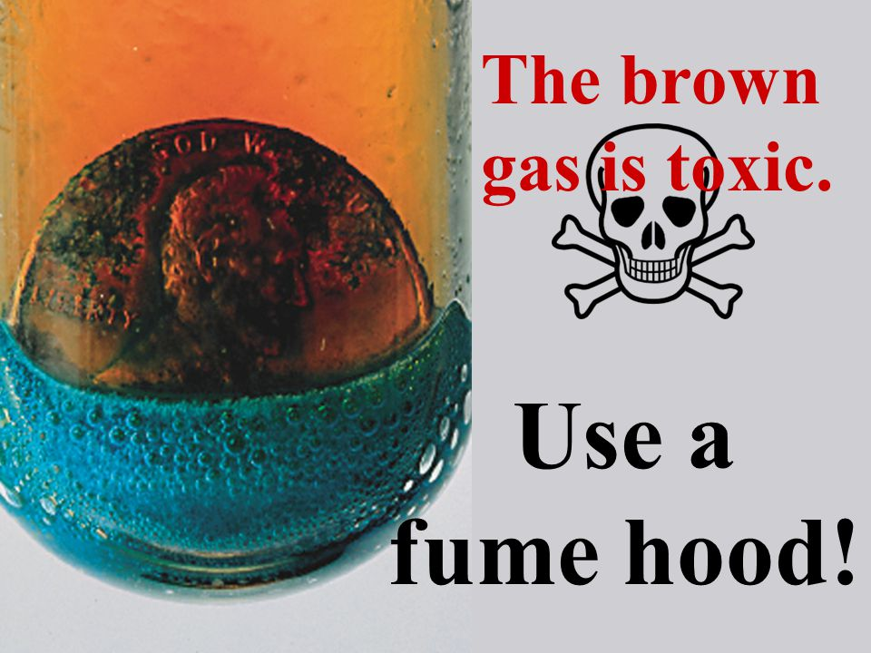 Use a fume hood! The brown gas is toxic.