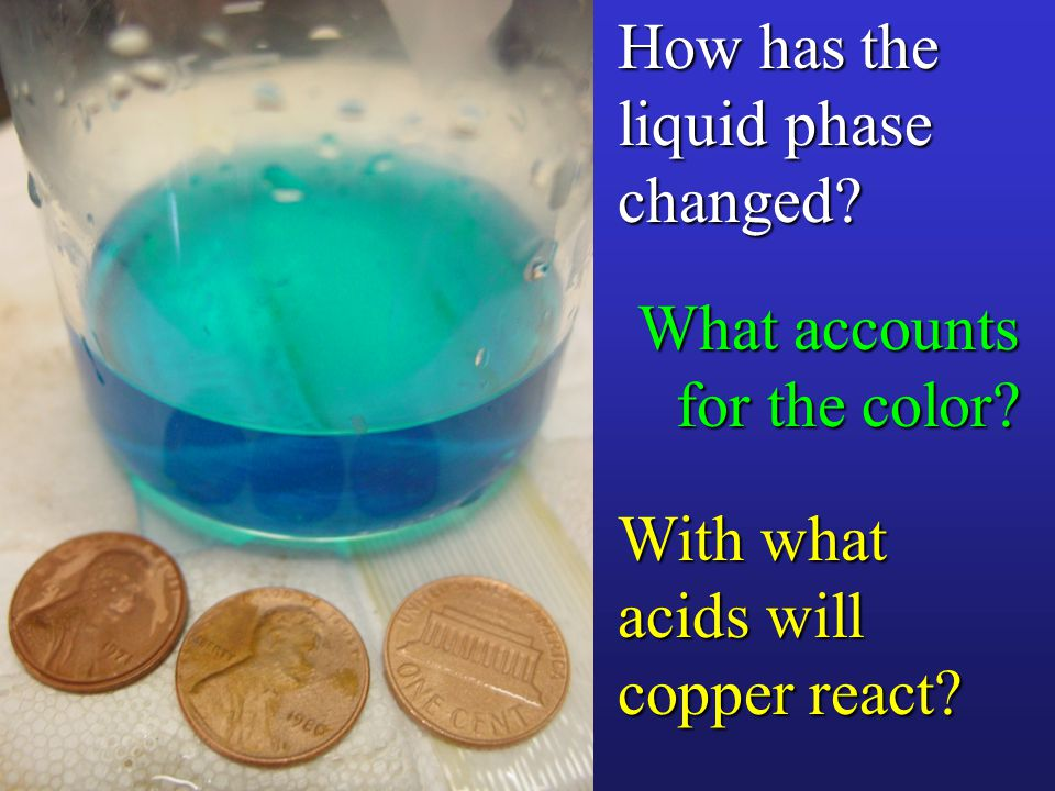 How has the liquid phase changed With what acids will copper react What accounts for the color