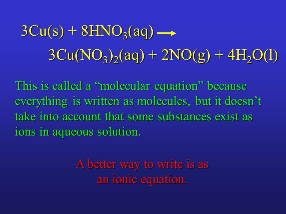 3Cu(NO 3 ) 2 (aq) + 2NO(g) + 4H 2 O(l) This is called a molecular equation because everything is written as molecules, but it doesn't take into account that some substances exist as ions in aqueous solution.