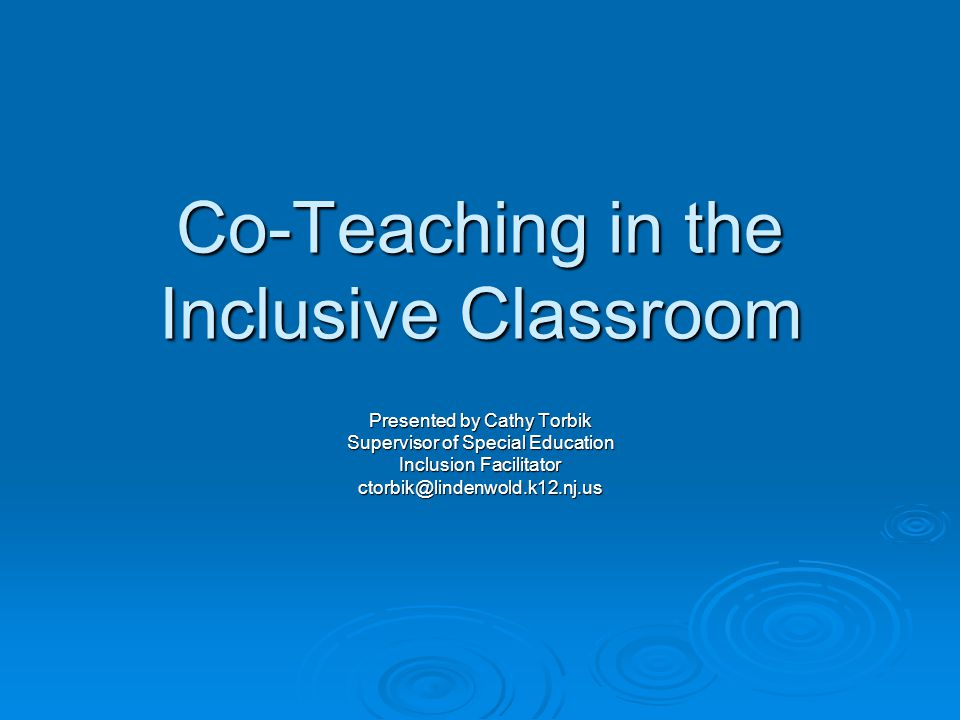 Co-Teaching in the Inclusive Classroom Presented by Cathy Torbik Supervisor of Special Education Inclusion Facilitator ctorbik@lindenwold.k12.nj.us