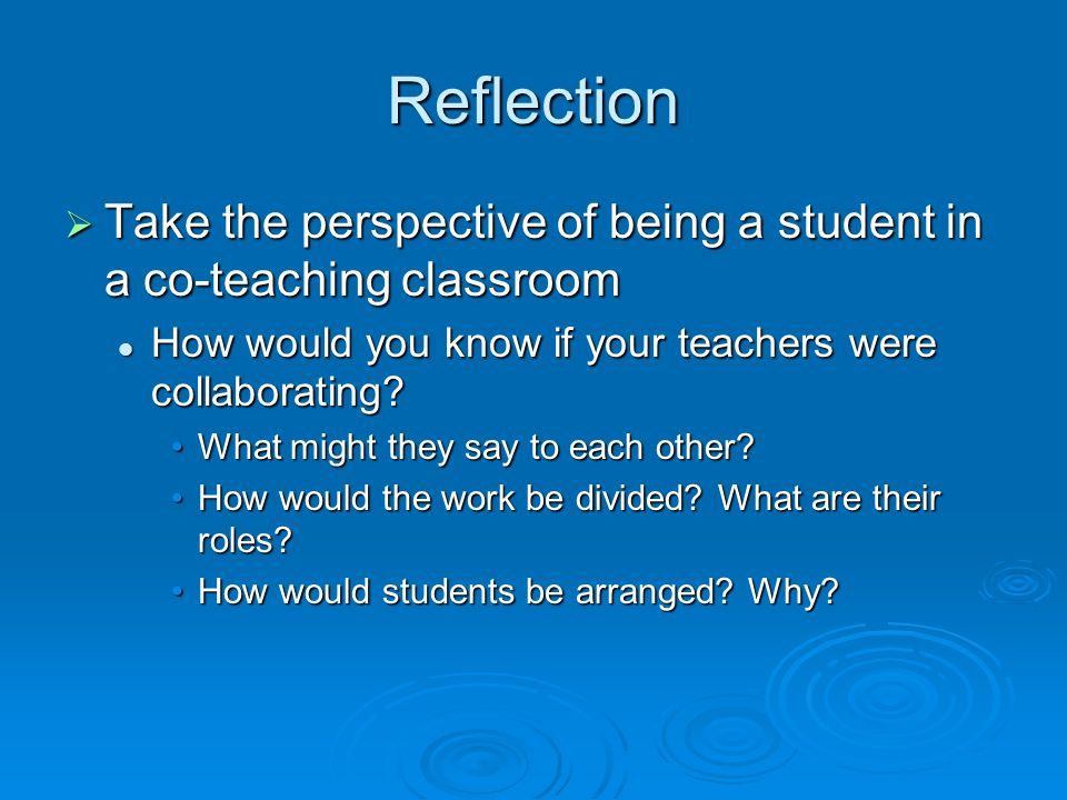 Reflection  Take the perspective of being a student in a co-teaching classroom How would you know if your teachers were collaborating.