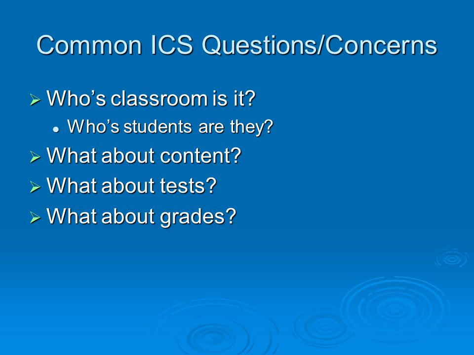 Common ICS Questions/Concerns  Who's classroom is it.