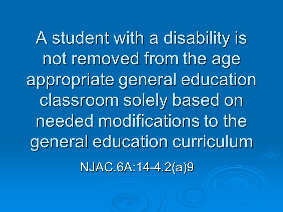 A student with a disability is not removed from the age appropriate general education classroom solely based on needed modifications to the general education curriculum NJAC.6A:14-4.2(a)9