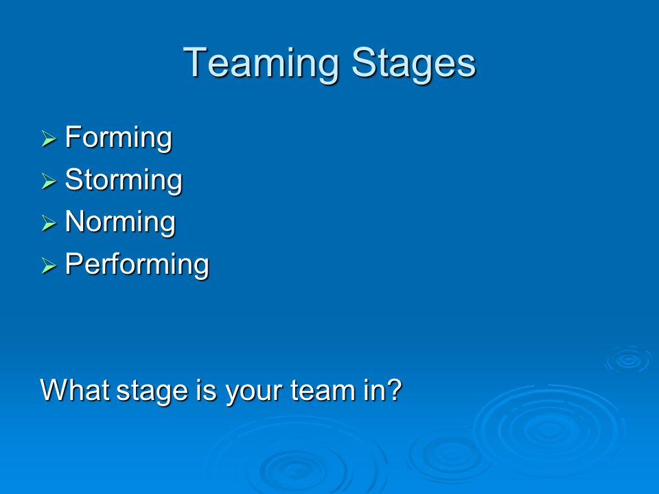 Teaming Stages  Forming  Storming  Norming  Performing What stage is your team in
