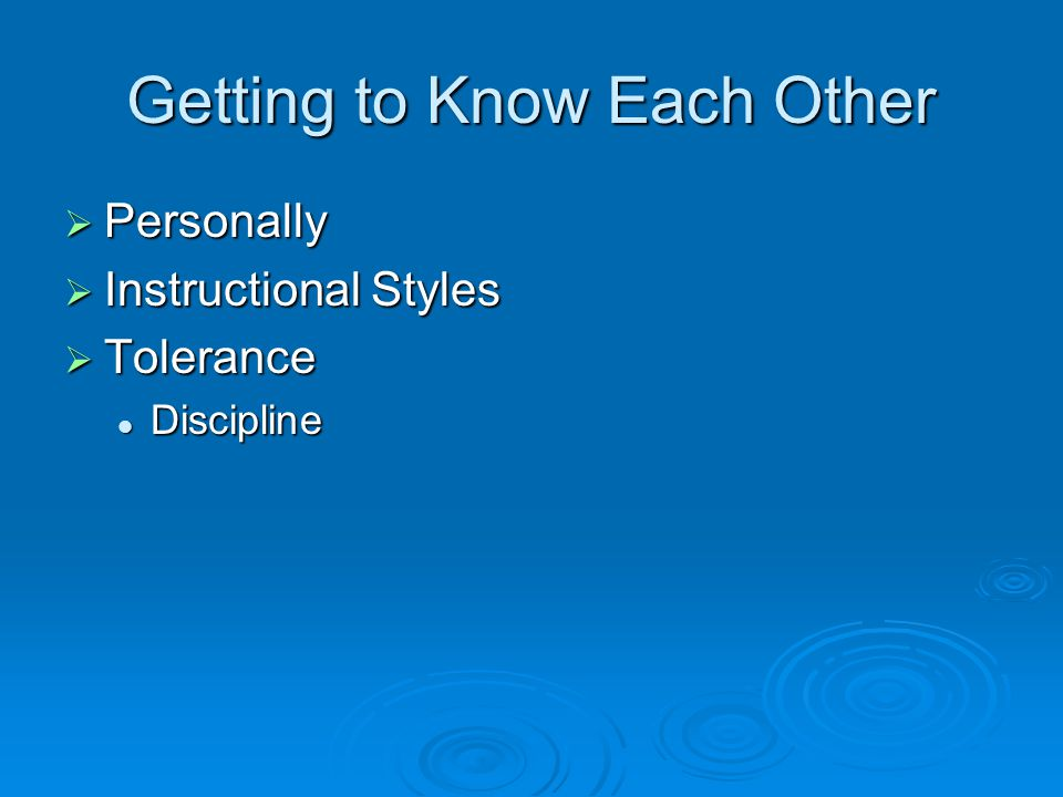 Getting to Know Each Other  Personally  Instructional Styles  Tolerance Discipline Discipline