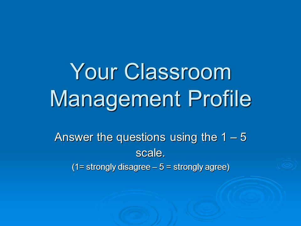 Your Classroom Management Profile Answer the questions using the 1 – 5 scale.