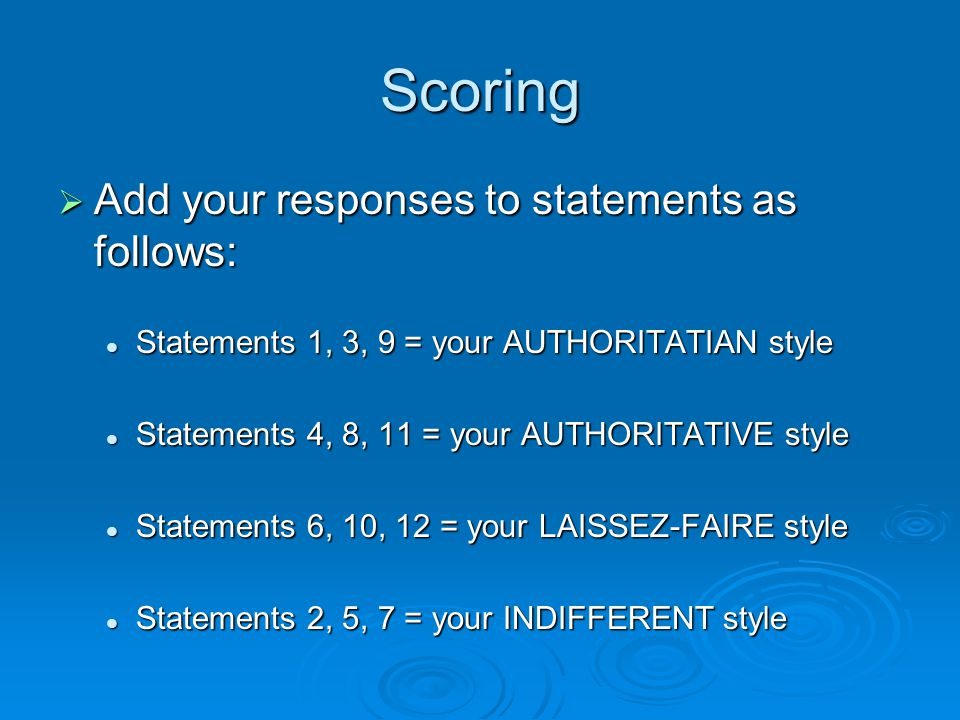 Scoring  Add your responses to statements as follows: Statements 1, 3, 9 = your AUTHORITATIAN style Statements 1, 3, 9 = your AUTHORITATIAN style Statements 4, 8, 11 = your AUTHORITATIVE style Statements 4, 8, 11 = your AUTHORITATIVE style Statements 6, 10, 12 = your LAISSEZ-FAIRE style Statements 6, 10, 12 = your LAISSEZ-FAIRE style Statements 2, 5, 7 = your INDIFFERENT style Statements 2, 5, 7 = your INDIFFERENT style