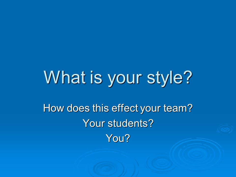 What is your style How does this effect your team Your students You