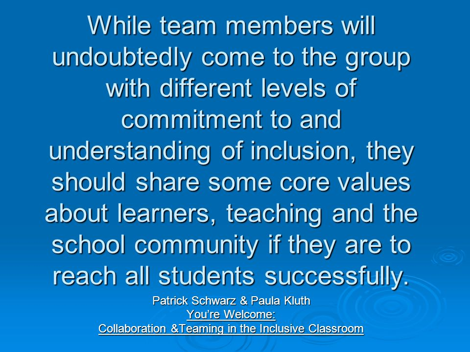 While team members will undoubtedly come to the group with different levels of commitment to and understanding of inclusion, they should share some core values about learners, teaching and the school community if they are to reach all students successfully.