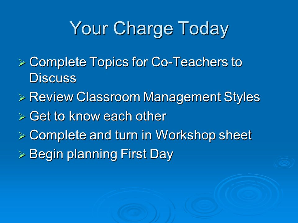 Your Charge Today  Complete Topics for Co-Teachers to Discuss  Review Classroom Management Styles  Get to know each other  Complete and turn in Workshop sheet  Begin planning First Day