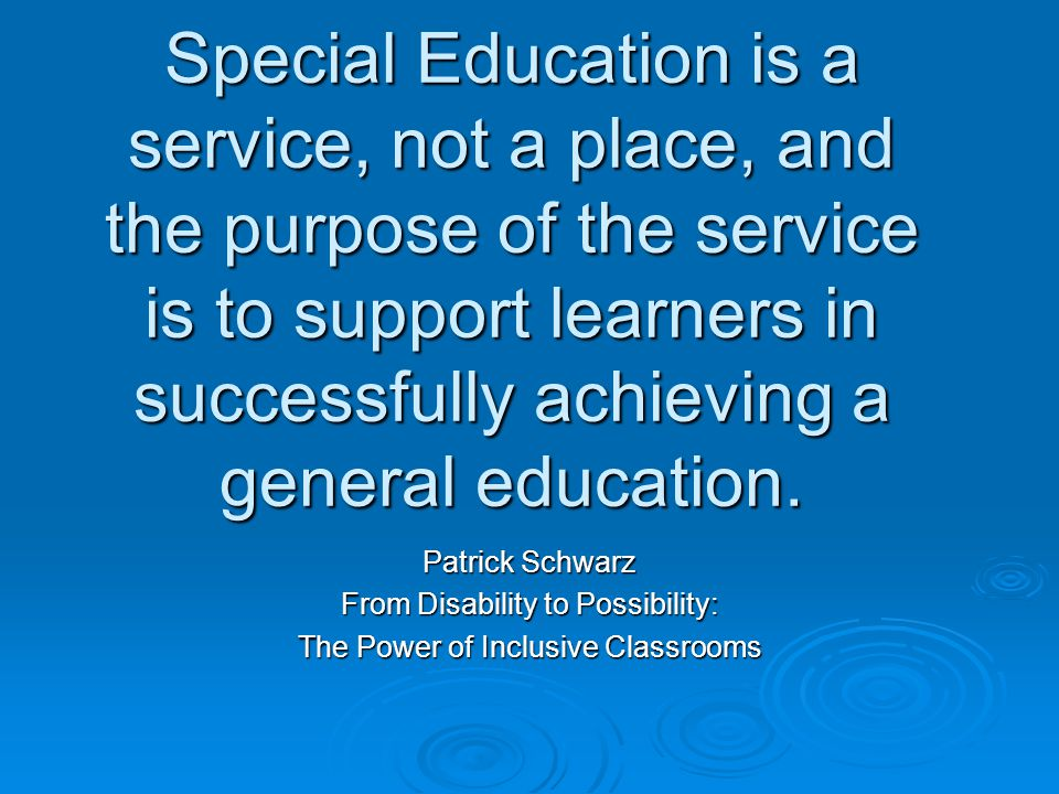 Special Education is a service, not a place, and the purpose of the service is to support learners in successfully achieving a general education.