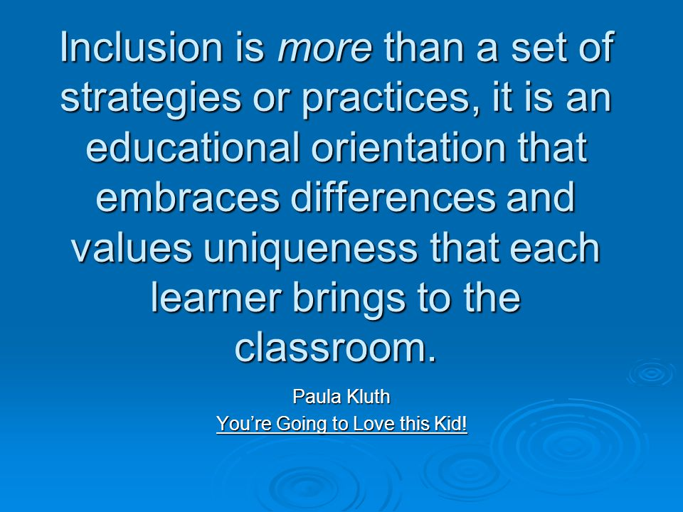 Inclusion is more than a set of strategies or practices, it is an educational orientation that embraces differences and values uniqueness that each learner brings to the classroom.