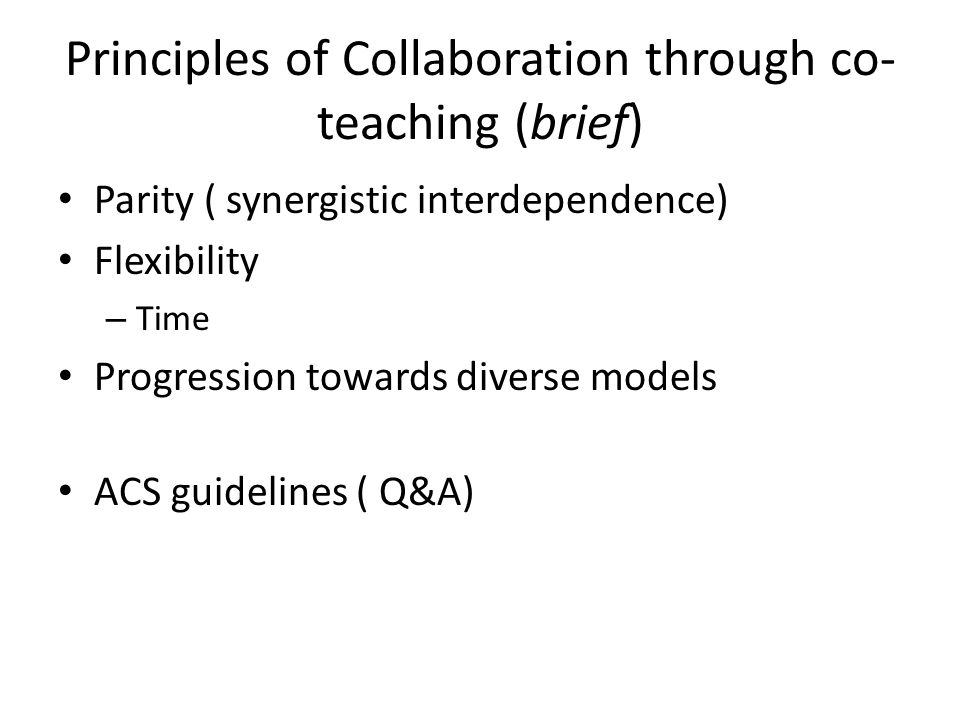 Principles of Collaboration through co- teaching (brief) Parity ( synergistic interdependence) Flexibility – Time Progression towards diverse models ACS guidelines ( Q&A)