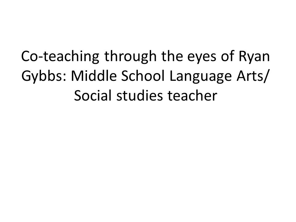 Co-teaching through the eyes of Ryan Gybbs: Middle School Language Arts/ Social studies teacher