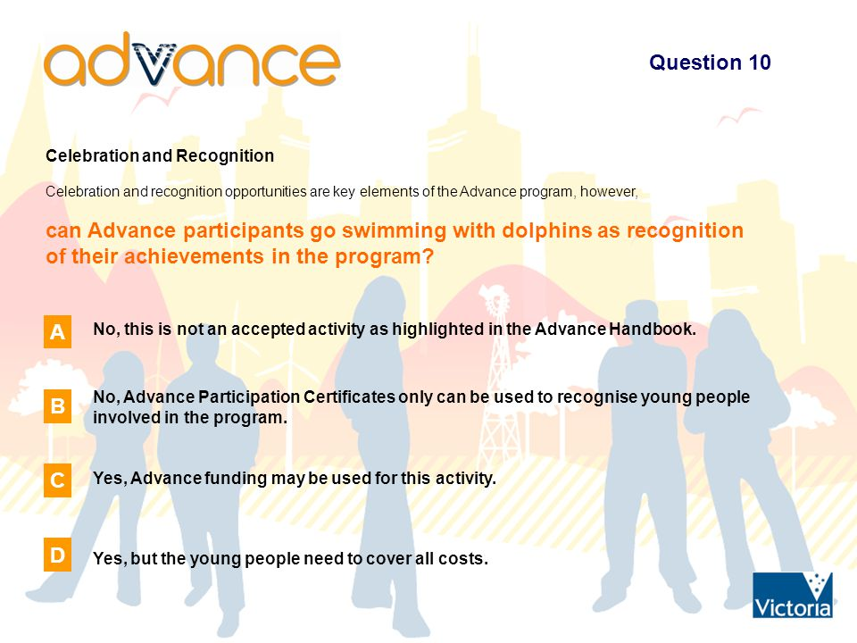 Question 10 Celebration and Recognition Celebration and recognition opportunities are key elements of the Advance program, however, can Advance participants go swimming with dolphins as recognition of their achievements in the program.