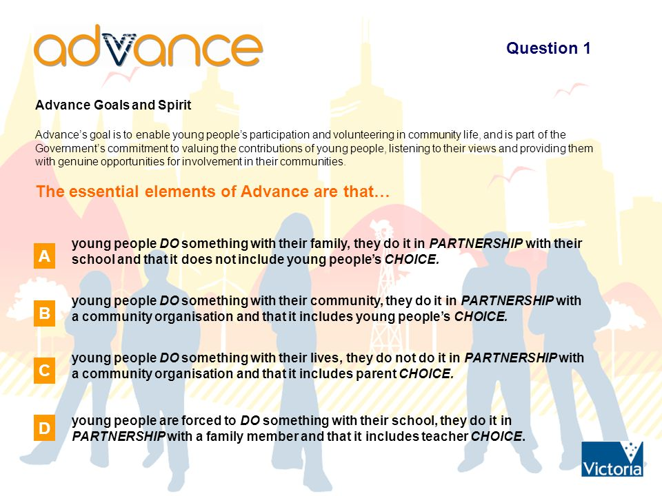 Question 1 Advance Goals and Spirit Advance's goal is to enable young people's participation and volunteering in community life, and is part of the Government's commitment to valuing the contributions of young people, listening to their views and providing them with genuine opportunities for involvement in their communities.
