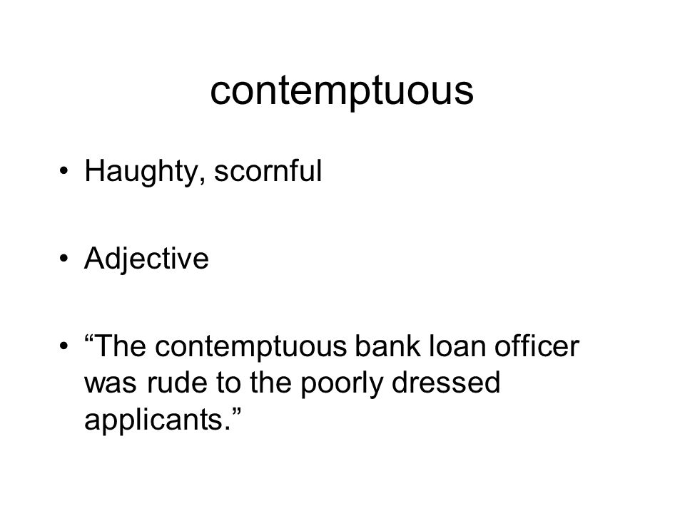 contemptuous Haughty, scornful Adjective The contemptuous bank loan officer was rude to the poorly dressed applicants.