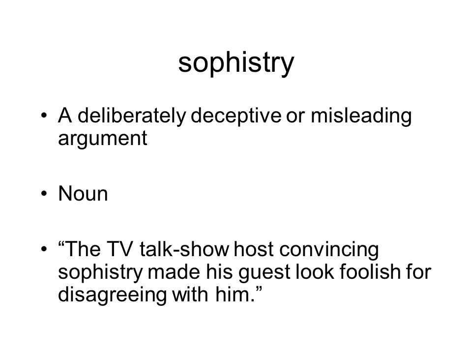 sophistry A deliberately deceptive or misleading argument Noun The TV talk-show host convincing sophistry made his guest look foolish for disagreeing with him.