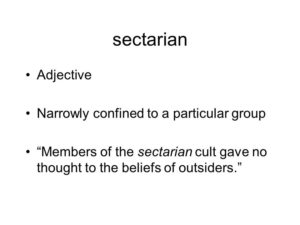 sectarian Adjective Narrowly confined to a particular group Members of the sectarian cult gave no thought to the beliefs of outsiders.