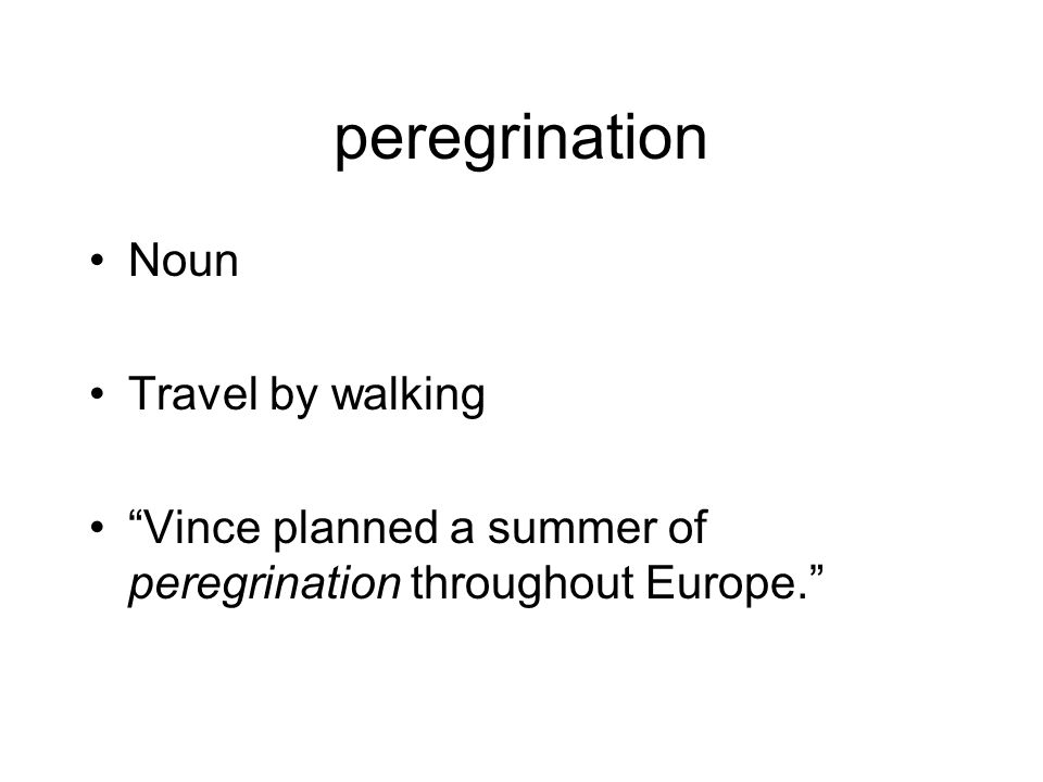 peregrination Noun Travel by walking Vince planned a summer of peregrination throughout Europe.