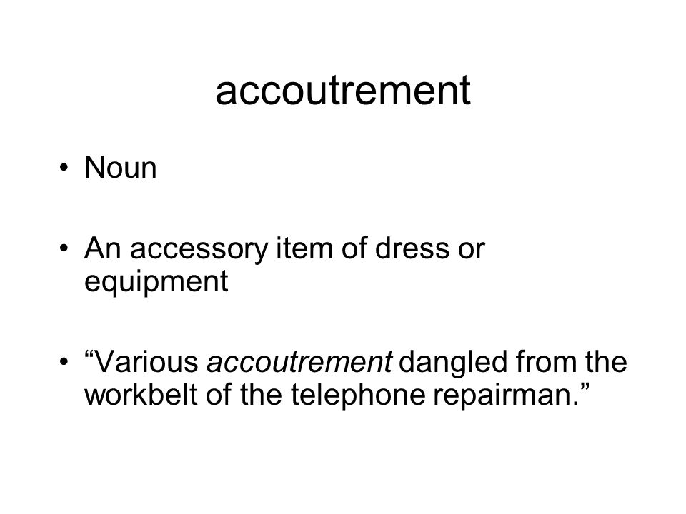 accoutrement Noun An accessory item of dress or equipment Various accoutrement dangled from the workbelt of the telephone repairman.