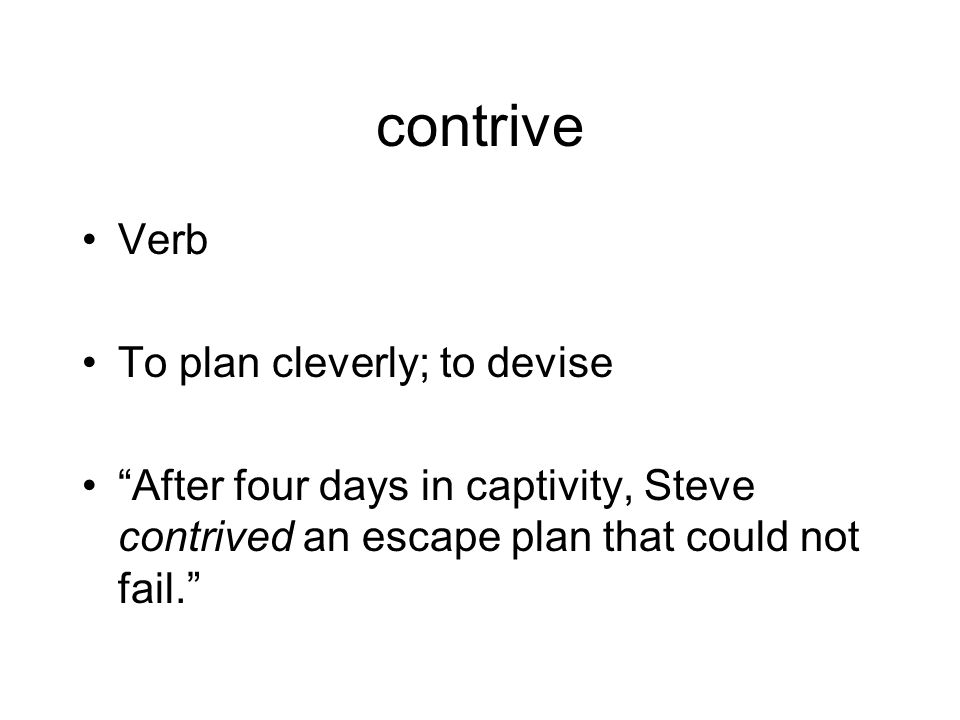 contrive Verb To plan cleverly; to devise After four days in captivity, Steve contrived an escape plan that could not fail.