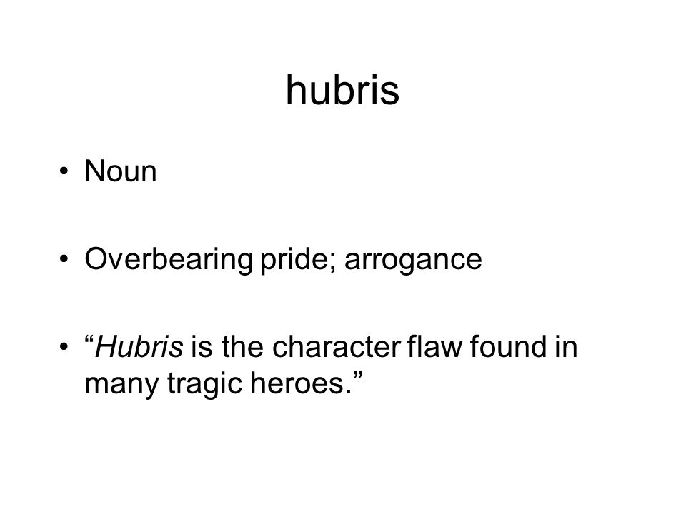 hubris Noun Overbearing pride; arrogance Hubris is the character flaw found in many tragic heroes.