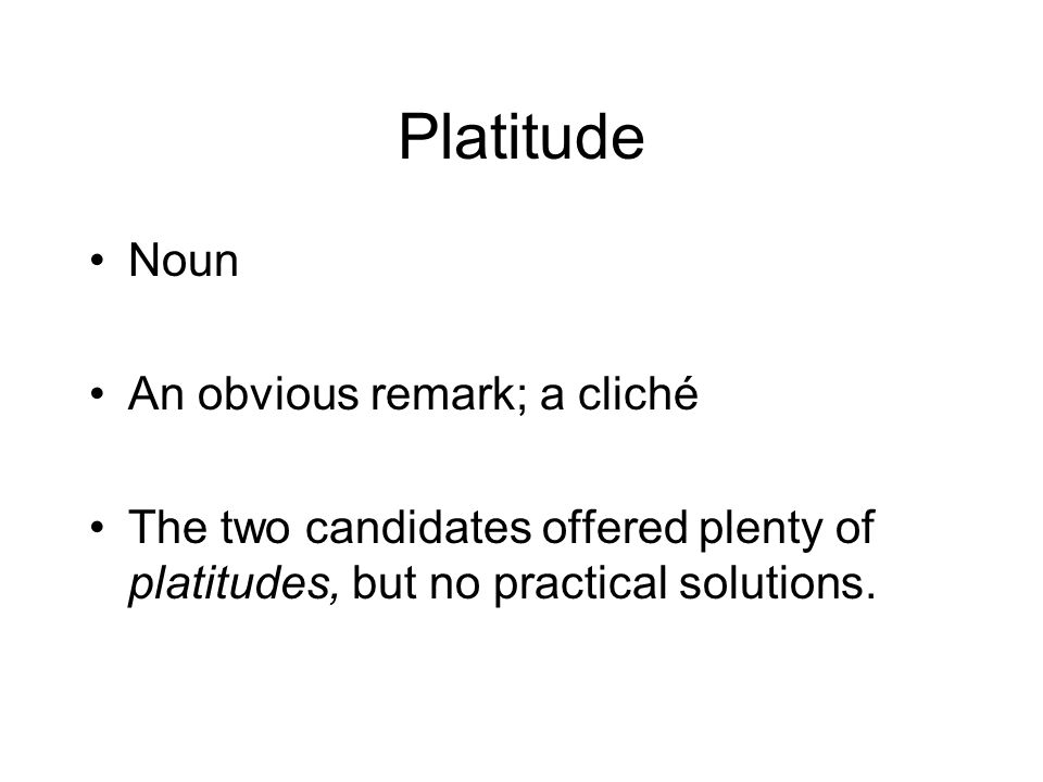 Platitude Noun An obvious remark; a cliché The two candidates offered plenty of platitudes, but no practical solutions.