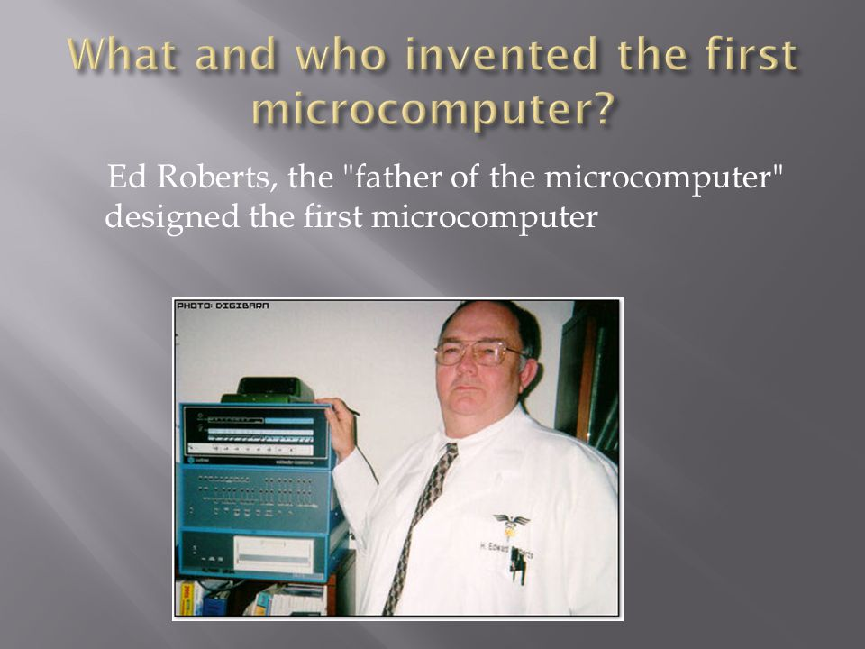 Ed Roberts, the father of the microcomputer designed the first microcomputer