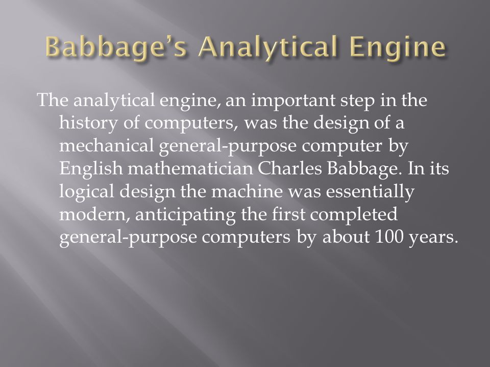 The analytical engine, an important step in the history of computers, was the design of a mechanical general-purpose computer by English mathematician Charles Babbage.