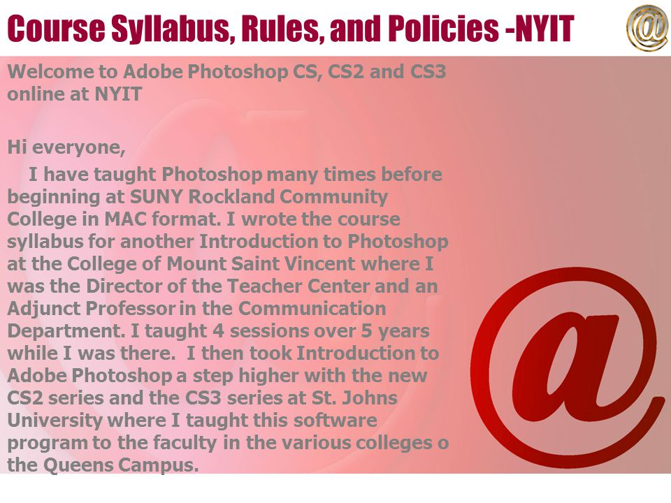 Course Syllabus, Rules, and Policies -NYIT Welcome to Adobe Photoshop CS, CS2 and CS3 online at NYIT Hi everyone, I have taught Photoshop many times before beginning at SUNY Rockland Community College in MAC format.