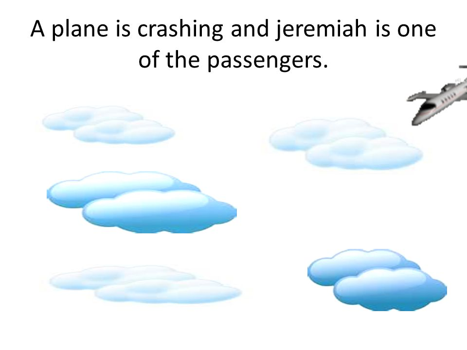 A plane is crashing and jeremiah is one of the passengers.