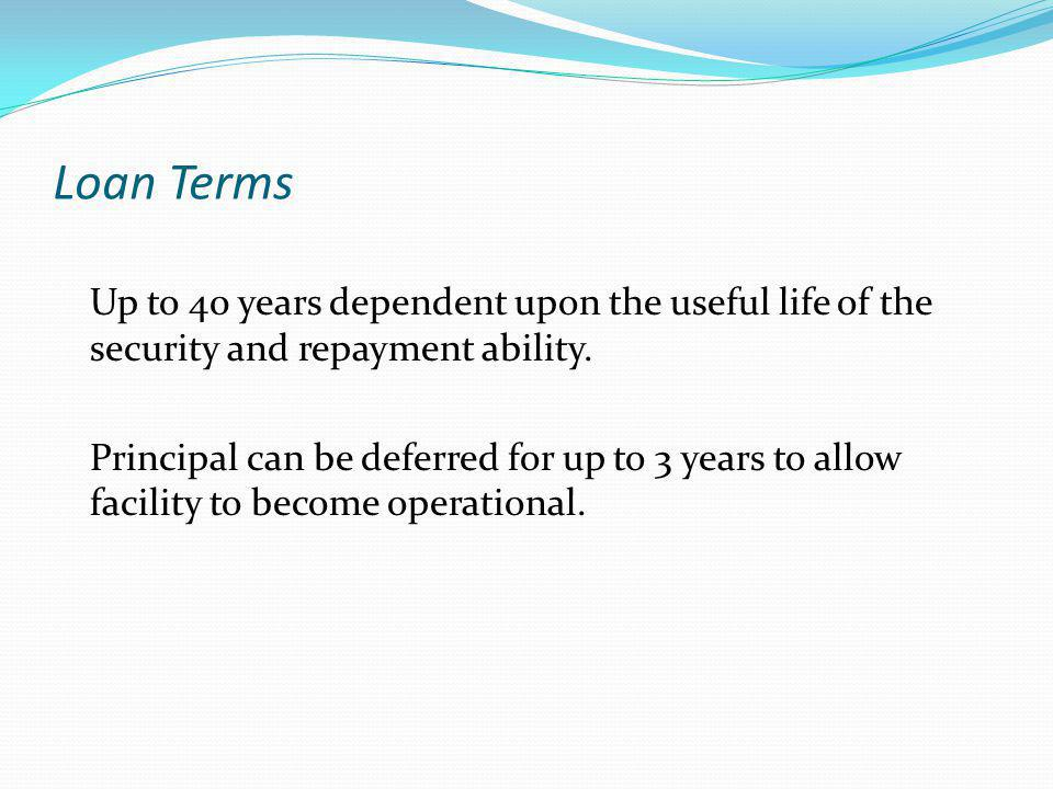 Loan Terms Up to 40 years dependent upon the useful life of the security and repayment ability.
