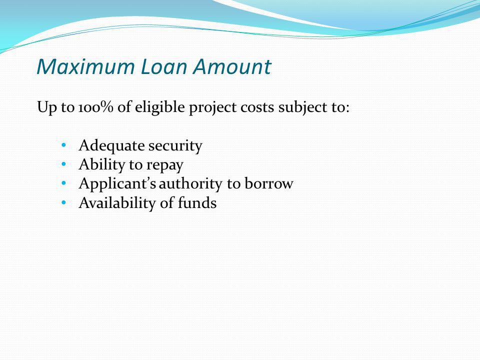 Maximum Loan Amount Up to 100% of eligible project costs subject to: Adequate security Ability to repay Applicant's authority to borrow Availability of funds