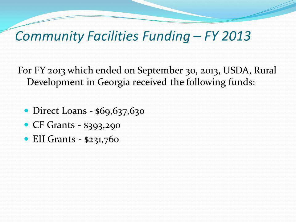 Community Facilities Funding – FY 2013 For FY 2013 which ended on September 30, 2013, USDA, Rural Development in Georgia received the following funds: Direct Loans - $69,637,630 CF Grants - $393,290 EII Grants - $231,760