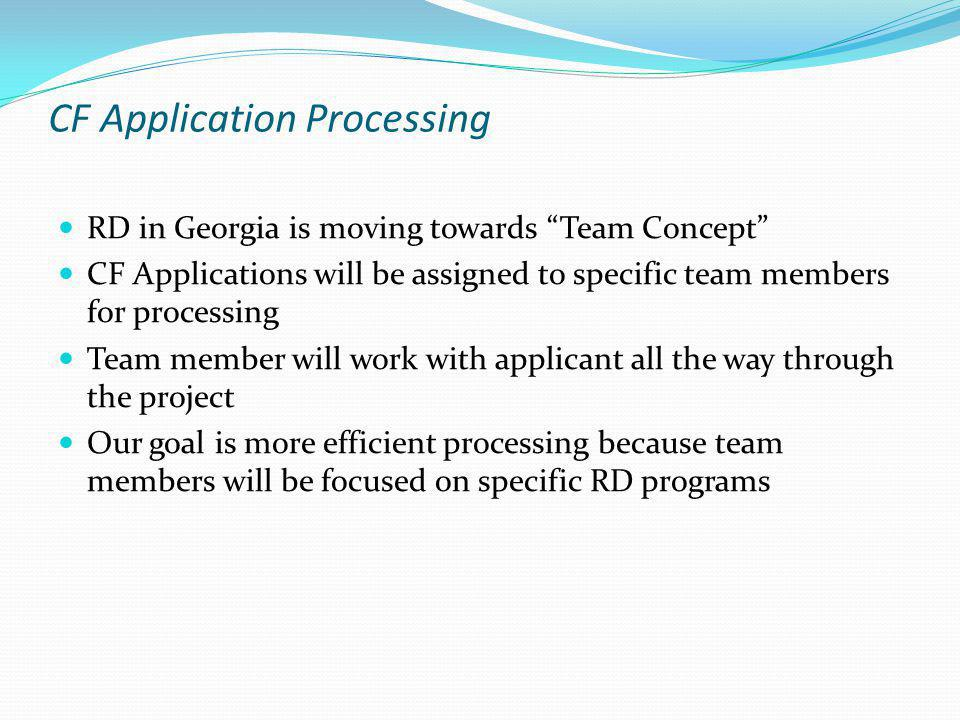 CF Application Processing RD in Georgia is moving towards Team Concept CF Applications will be assigned to specific team members for processing Team member will work with applicant all the way through the project Our goal is more efficient processing because team members will be focused on specific RD programs