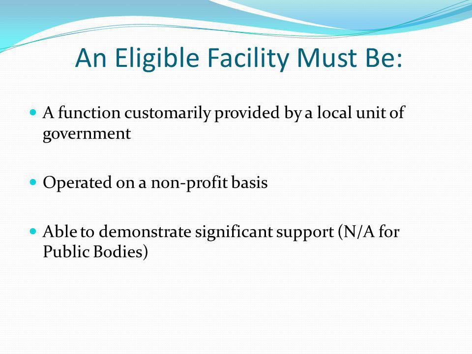 An Eligible Facility Must Be: A function customarily provided by a local unit of government Operated on a non-profit basis Able to demonstrate significant support (N/A for Public Bodies)