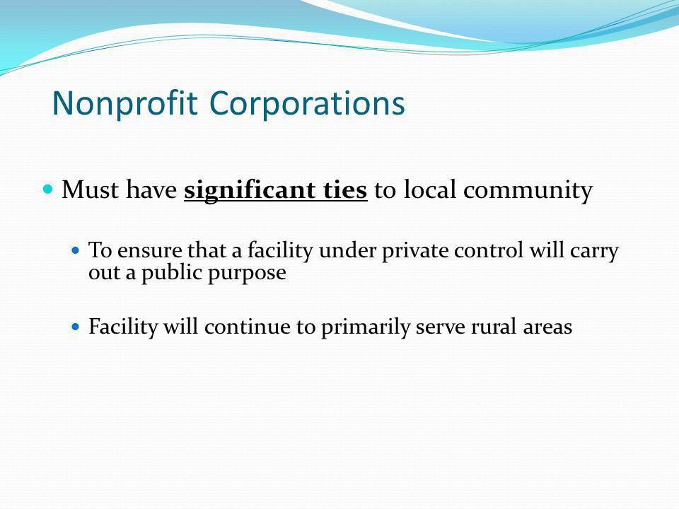 Nonprofit Corporations Must have significant ties to local community To ensure that a facility under private control will carry out a public purpose Facility will continue to primarily serve rural areas