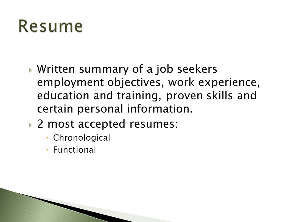  Written summary of a job seekers employment objectives, work experience, education and training, proven skills and certain personal information.